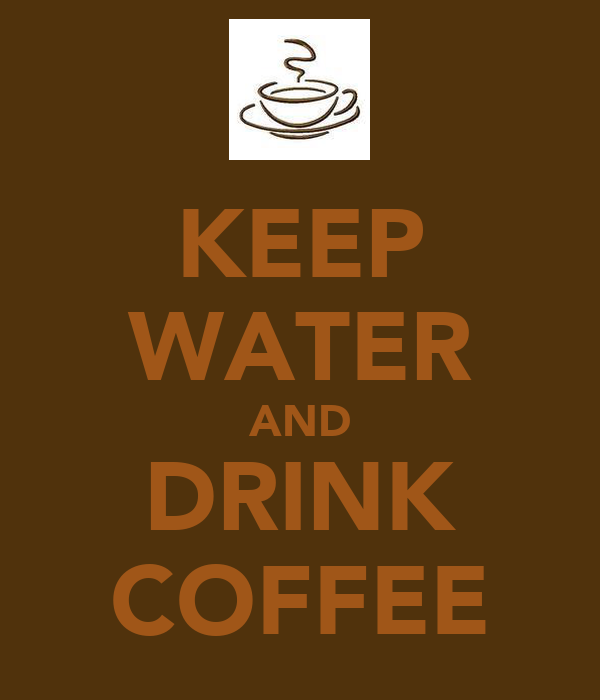 KEEP WATER AND DRINK COFFEE