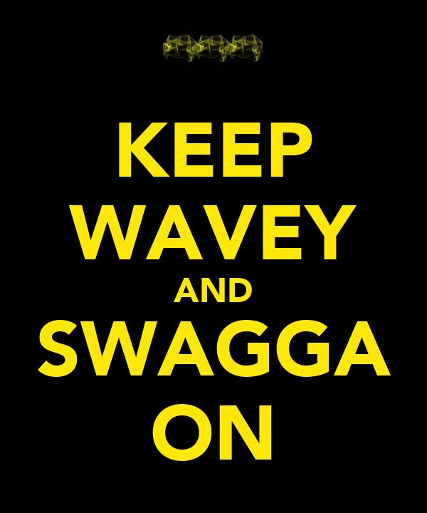 KEEP WAVEY AND SWAGGA ON