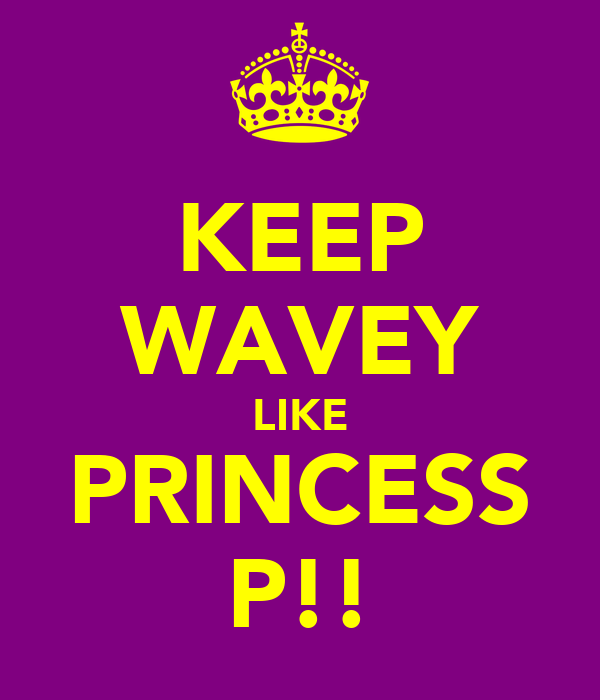 KEEP WAVEY LIKE PRINCESS P!!