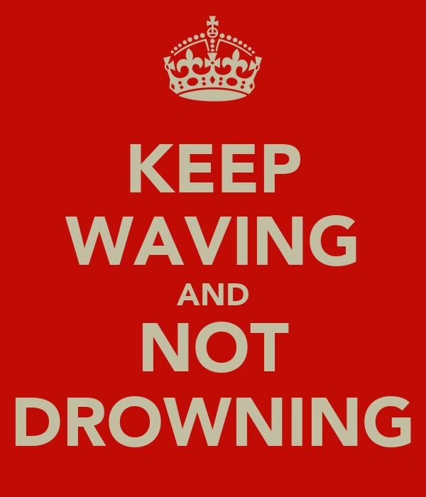 KEEP WAVING AND NOT DROWNING