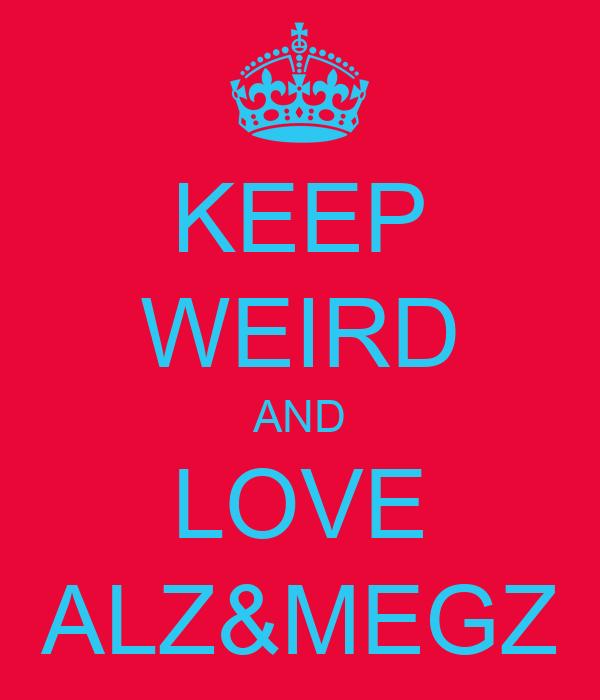 KEEP WEIRD AND LOVE ALZ&MEGZ