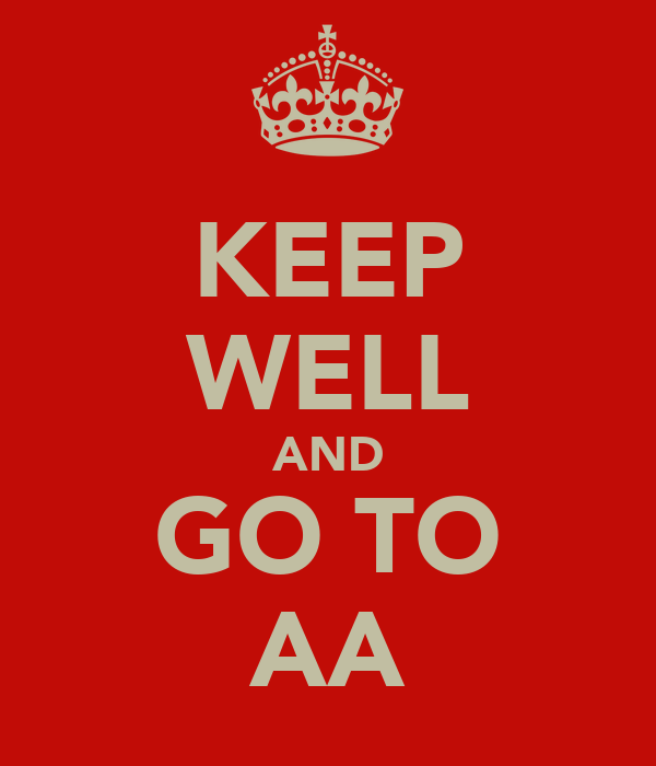 KEEP WELL AND GO TO AA
