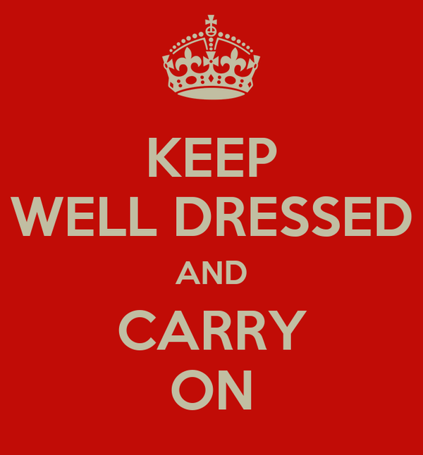 KEEP WELL DRESSED AND CARRY ON