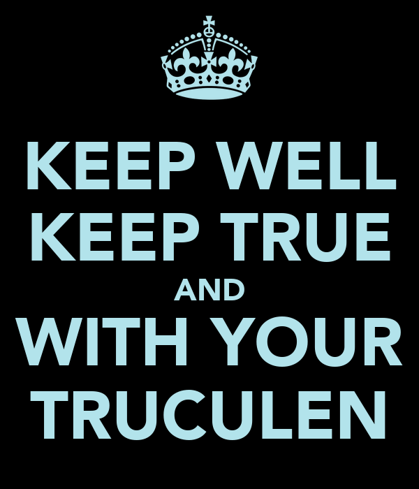 KEEP WELL KEEP TRUE AND WITH YOUR TRUCULEN