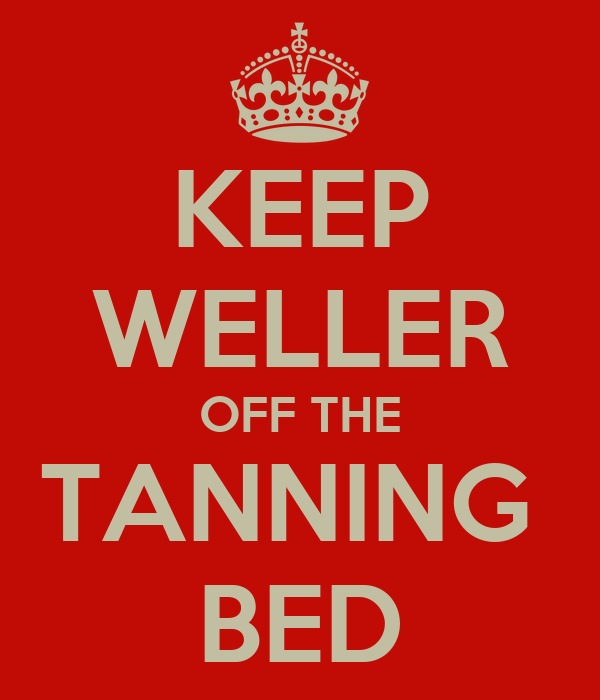 KEEP WELLER OFF THE TANNING  BED