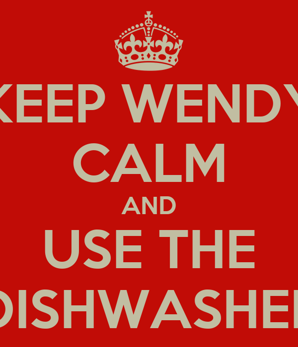 KEEP WENDY CALM AND USE THE DISHWASHER