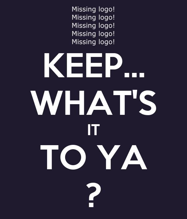 KEEP... WHAT'S IT TO YA ?