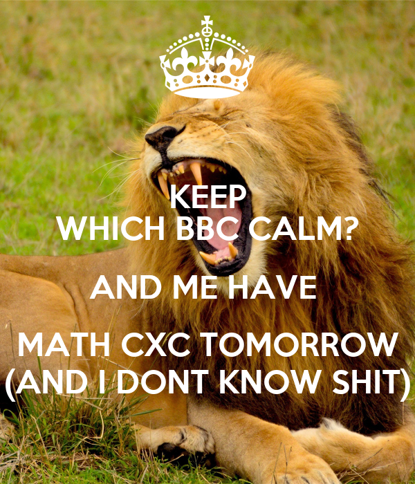 KEEP WHICH BBC CALM? AND ME HAVE  MATH CXC TOMORROW (AND I DONT KNOW SHIT)