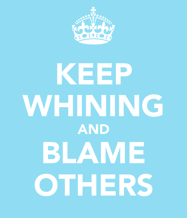 KEEP WHINING AND BLAME OTHERS