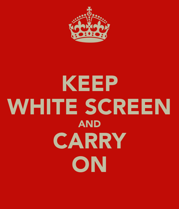 KEEP WHITE SCREEN AND CARRY ON
