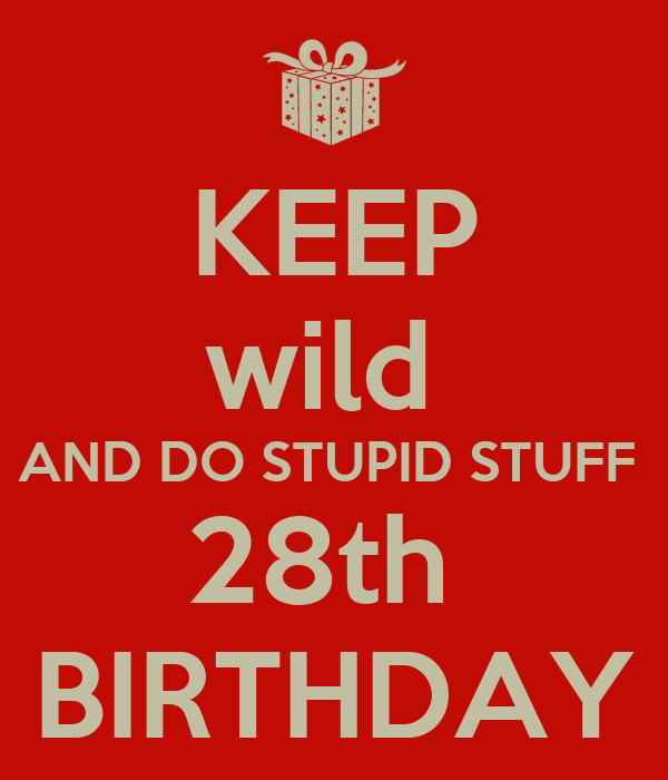KEEP wild  AND DO STUPID STUFF  28th  MY BIRTHDAY :-D