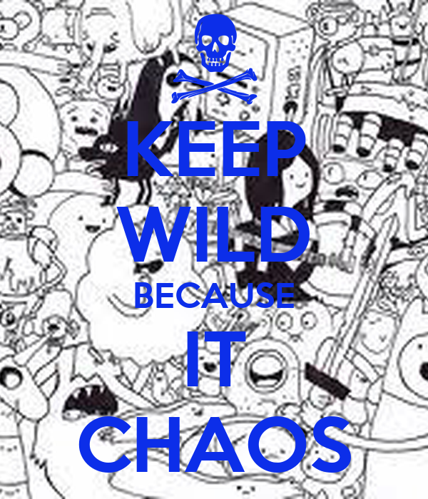 KEEP WILD BECAUSE IT CHAOS