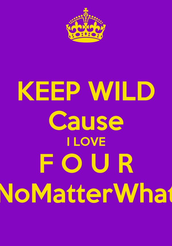 KEEP WILD Cause I LOVE F O U R NoMatterWhat