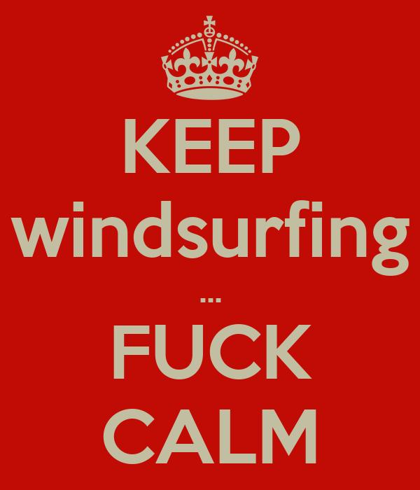 KEEP windsurfing ... FUCK CALM