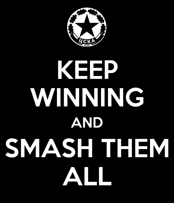 KEEP WINNING AND SMASH THEM ALL
