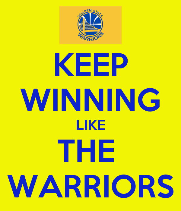 KEEP WINNING LIKE THE  WARRIORS
