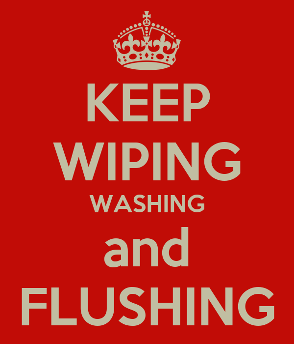 KEEP WIPING WASHING and FLUSHING