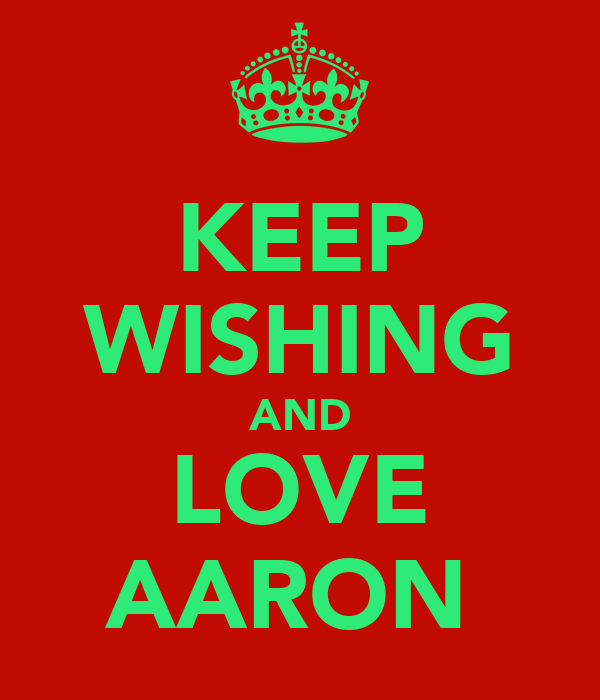 KEEP WISHING AND LOVE AARON
