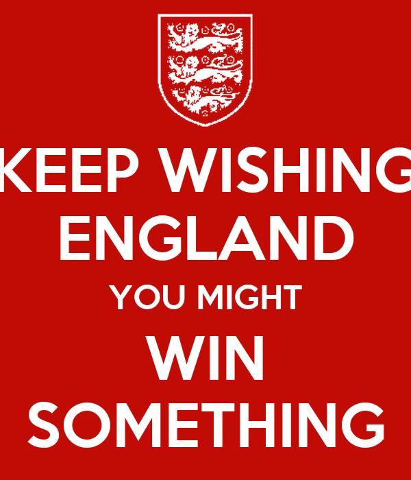 KEEP WISHING ENGLAND YOU MIGHT WIN SOMETHING
