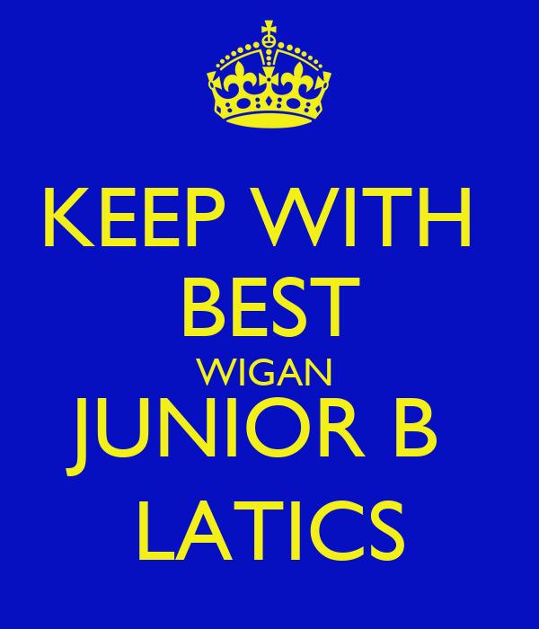 KEEP WITH  BEST WIGAN  JUNIOR B  LATICS