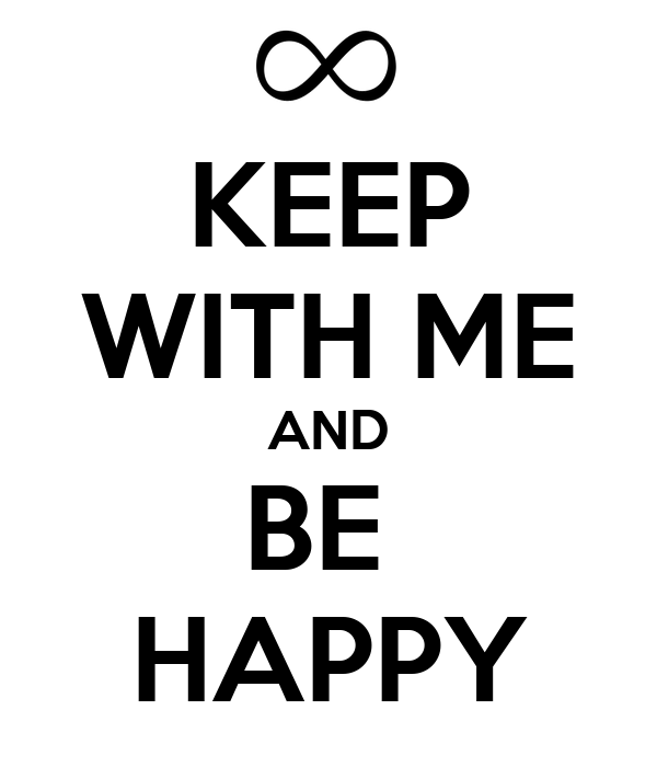 KEEP WITH ME AND BE  HAPPY