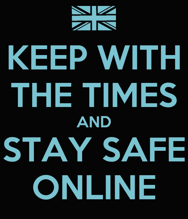 KEEP WITH THE TIMES AND STAY SAFE ONLINE