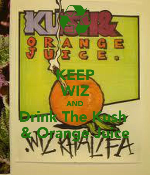 KEEP WIZ AND Drink The Kush  & Orange Juice