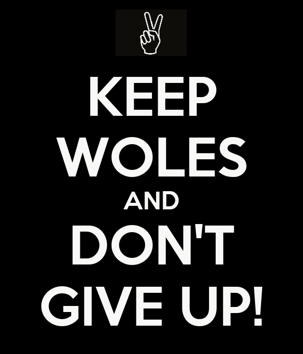 KEEP WOLES AND DON'T GIVE UP!