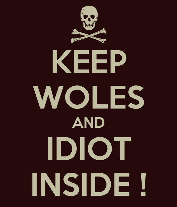 KEEP WOLES AND IDIOT INSIDE !