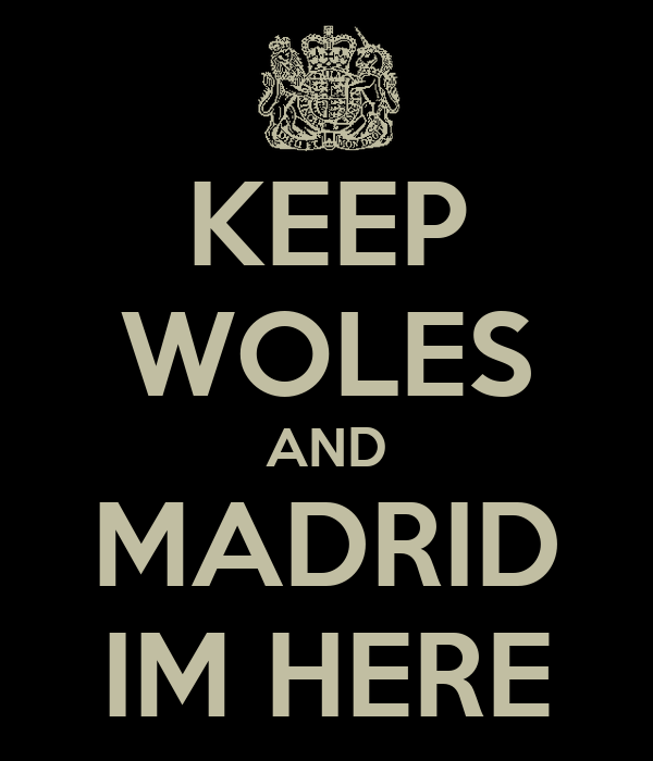 KEEP WOLES AND MADRID IM HERE