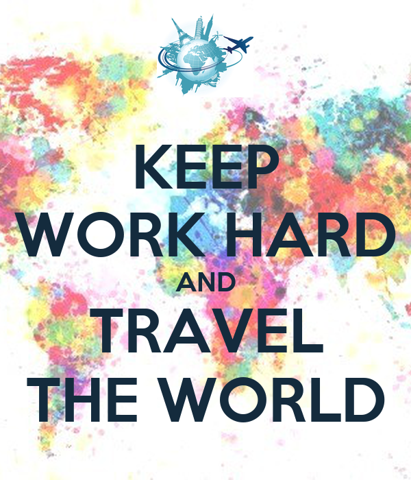 KEEP WORK HARD AND TRAVEL THE WORLD