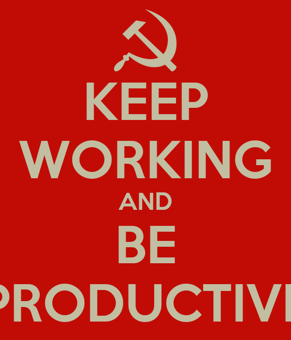 KEEP WORKING AND BE PRODUCTIVE