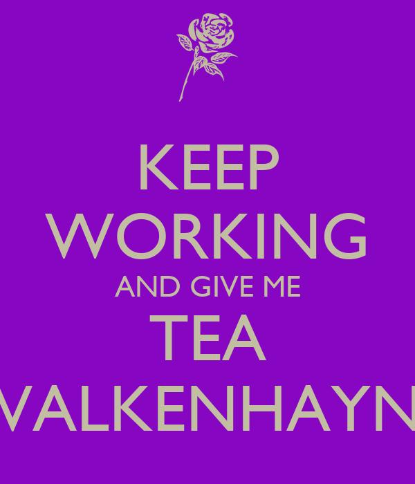 KEEP WORKING AND GIVE ME TEA VALKENHAYN