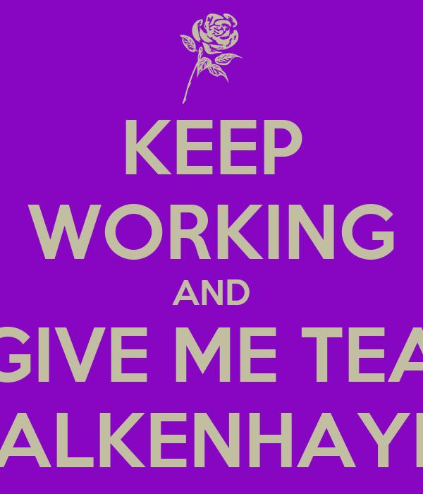 KEEP WORKING AND GIVE ME TEA VALKENHAYN!