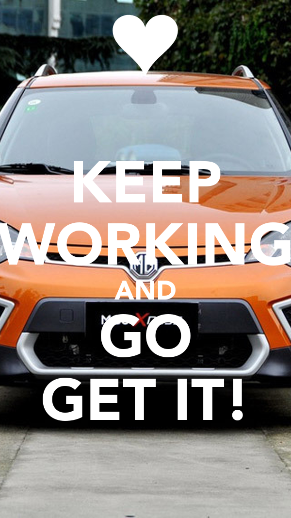 KEEP WORKING AND GO GET IT!