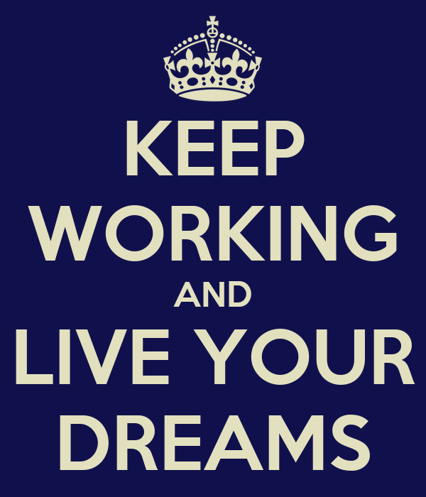 KEEP WORKING AND LIVE YOUR DREAMS