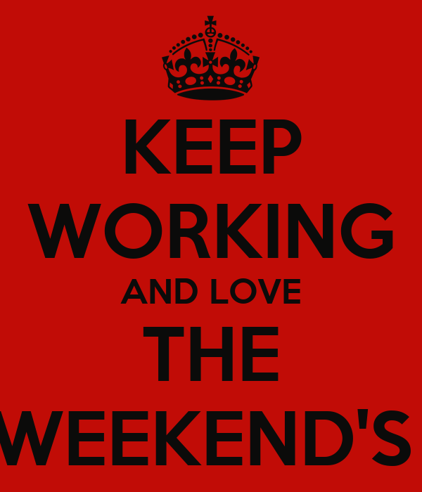 KEEP WORKING AND LOVE THE WEEKEND'S
