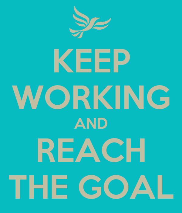 KEEP WORKING AND REACH THE GOAL