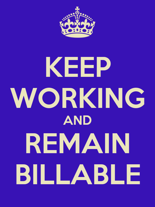 KEEP WORKING AND REMAIN BILLABLE