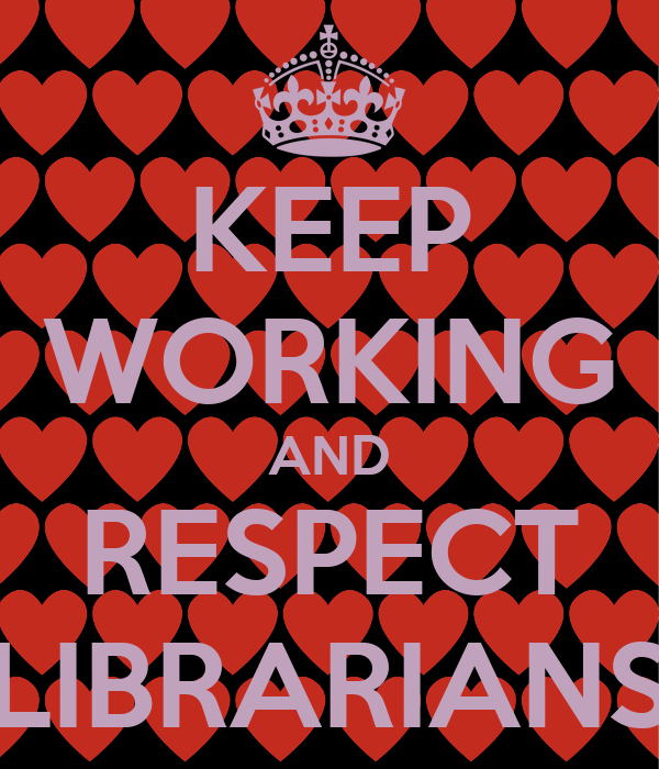 KEEP WORKING AND RESPECT LIBRARIANS