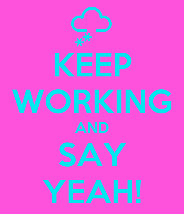KEEP WORKING AND SAY YEAH!