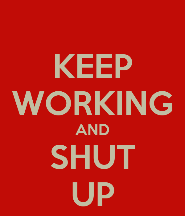 KEEP WORKING AND SHUT UP
