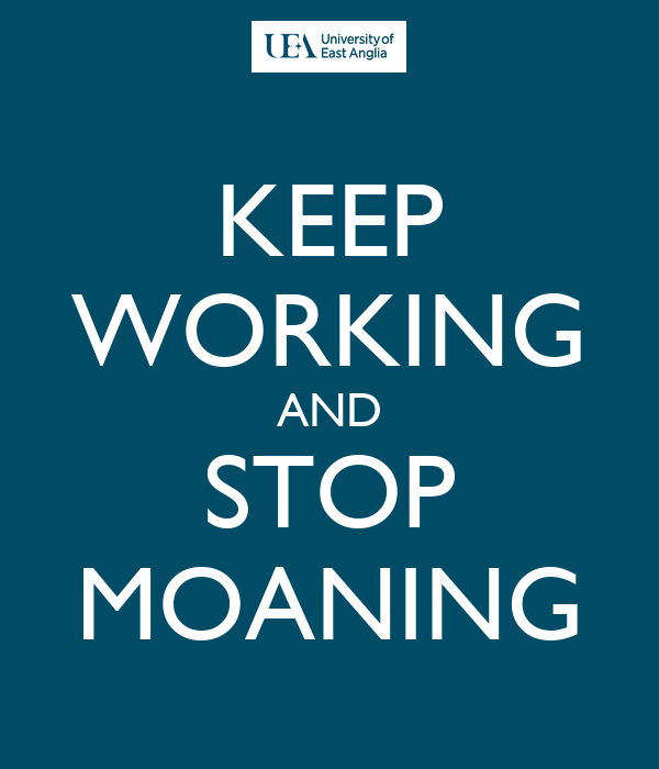 KEEP WORKING AND STOP MOANING