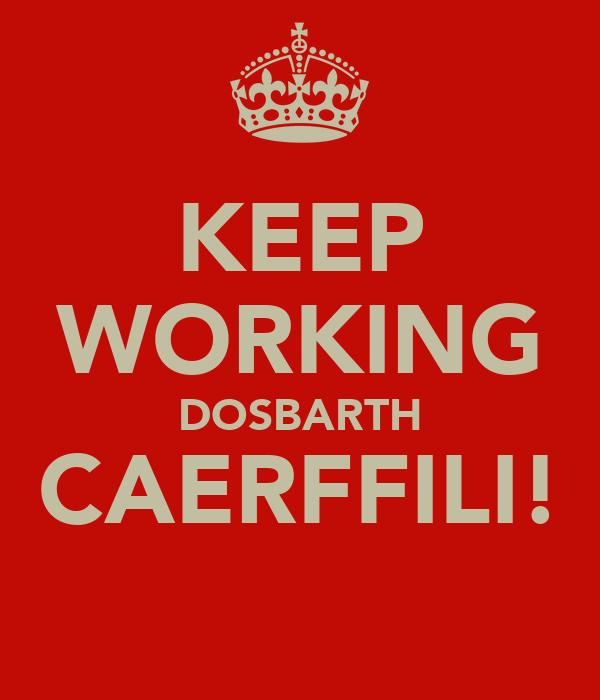KEEP WORKING DOSBARTH CAERFFILI!