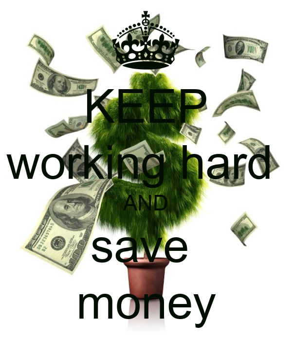 KEEP working hard  AND save  money