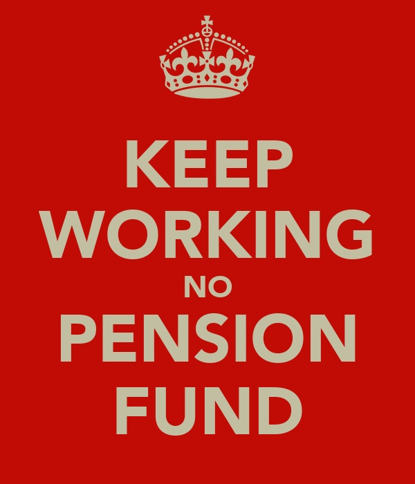 KEEP WORKING NO PENSION FUND