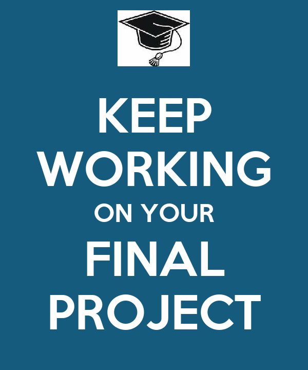 KEEP WORKING ON YOUR FINAL PROJECT