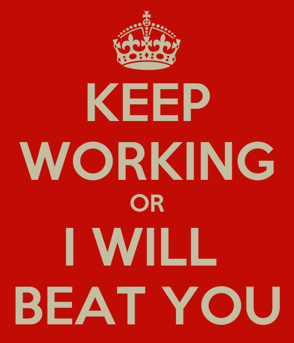 KEEP WORKING OR I WILL  BEAT YOU