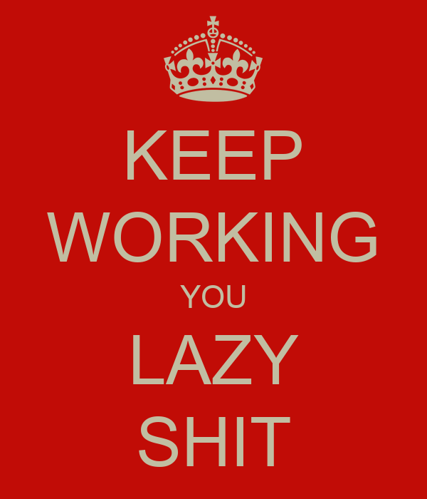 KEEP WORKING YOU LAZY SHIT