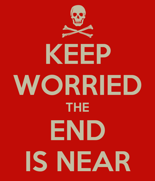 KEEP WORRIED THE END IS NEAR